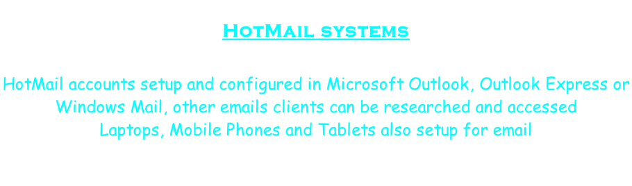 HotMail systems   HotMail accounts setup and configured in Microsoft Outlook, Outlook Express or  Windows Mail, other emails clients can be researched and accessed Laptops, Mobile Phones and Tablets also setup for email