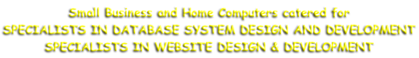Small Business and Home Computers catered for SPECIALISTS IN DATABASE SYSTEM DESIGN AND DEVELOPMENT SPECIALISTS IN WEBSITE DESIGN & DEVELOPMENT